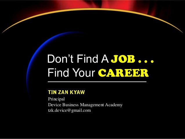 Don't Find A JOB . . . Find Your CAREER Principal Device Business Management Academy tzk.device@gmail.com