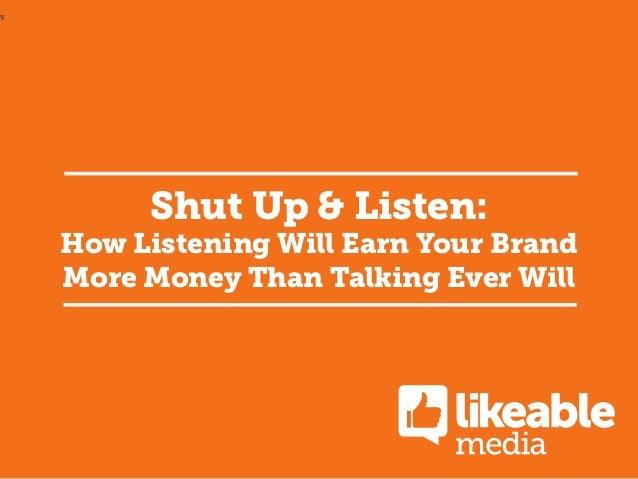 v  Shut Up & Listen:  How Listening Will Earn Your Brand More Money Than Talking Ever Will