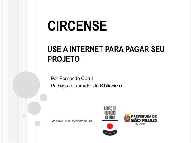 CIRCENSE USE A INTERNET PARA PAGAR SEU PROJETO Por Fernando Carril Palhaço e fundador do Bibliocirco.  São Paulo, 11 de no...