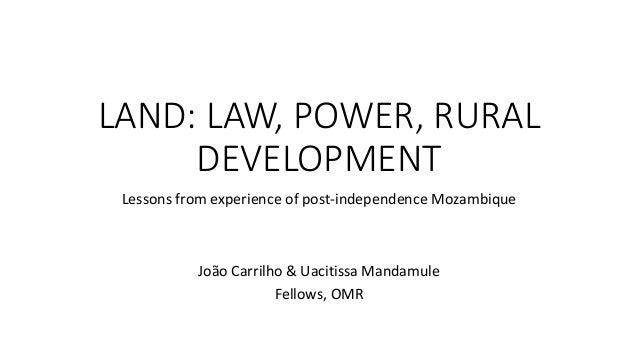 LAND: LAW, POWER, RURAL DEVELOPMENT Lessons from experience of post-independence Mozambique João Carrilho & Uacitissa Mand...