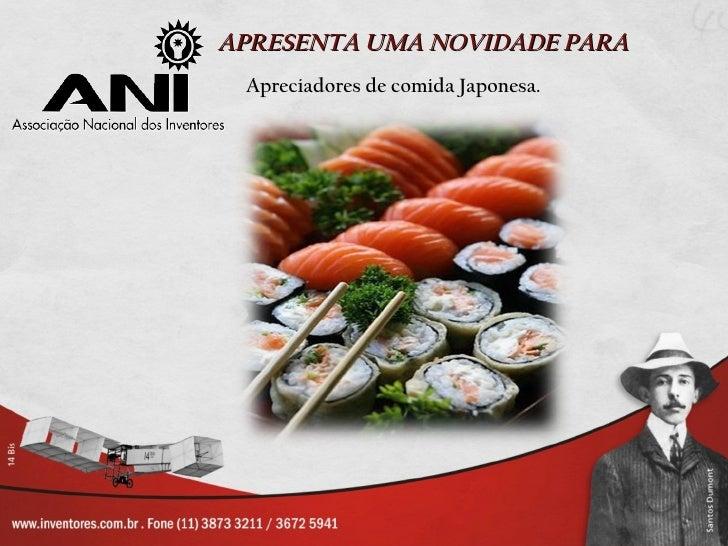 APRESENTA UMA NOVIDADE PARA Apreciadores de comida Japonesa.