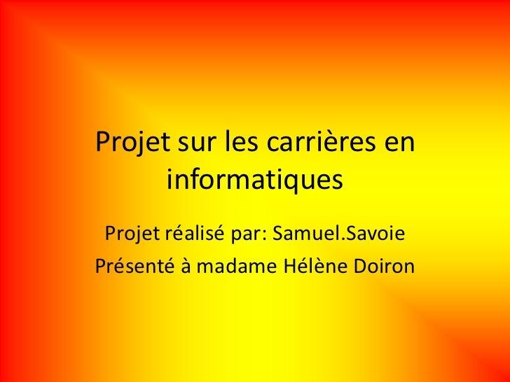Projet sur les carrières en      informatiques Projet réalisé par: Samuel.SavoiePrésenté à madame Hélène Doiron