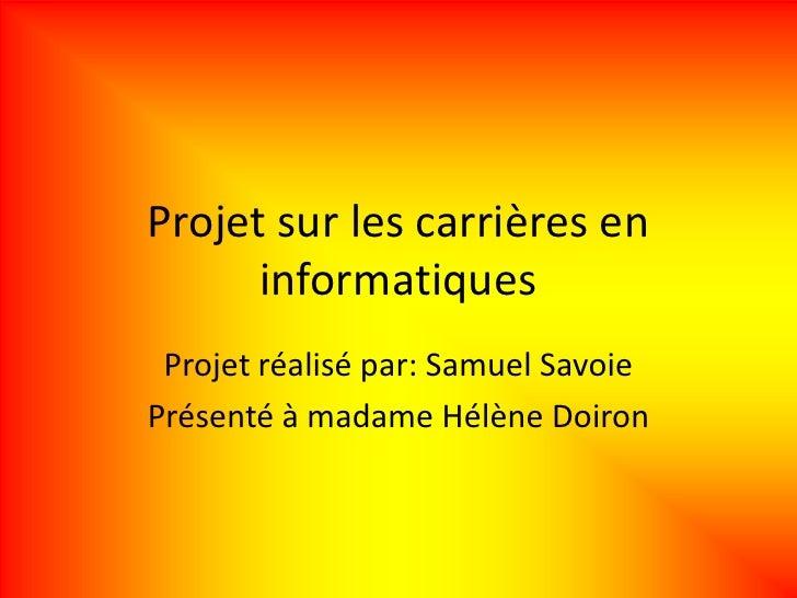 Projet sur les carrières en      informatiques Projet réalisé par: Samuel SavoiePrésenté à madame Hélène Doiron