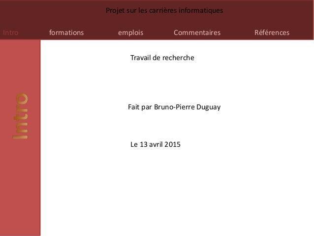 Intro formations emplois Commentaires Références Projet sur les carrières informatiques Travail de recherche Fait par Brun...