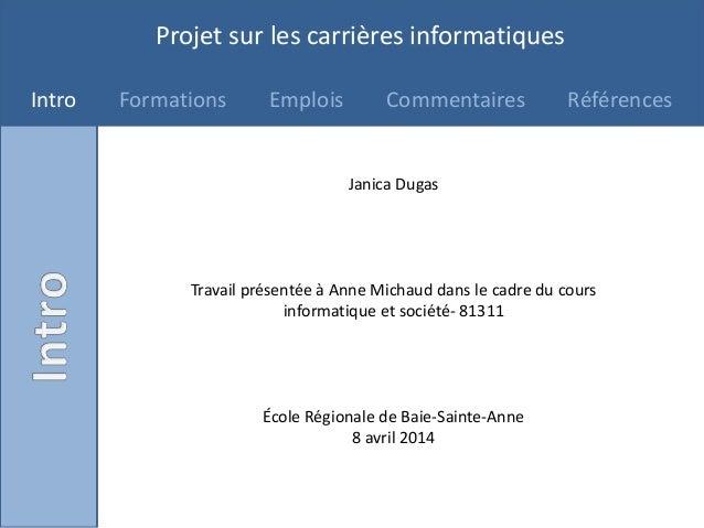 Projet sur les carrières informatiques Intro Formations Emplois Commentaires Références Janica Dugas Travail présentée à A...