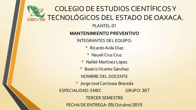 COLEGIO DE ESTUDIOS CIENTÍFICOSY TECNOLÓGICOS DEL ESTADO DE OAXACA. PLANTEL 01 MANTENIMIENTO PREVENTIVO INTEGRANTES DEL EQ...