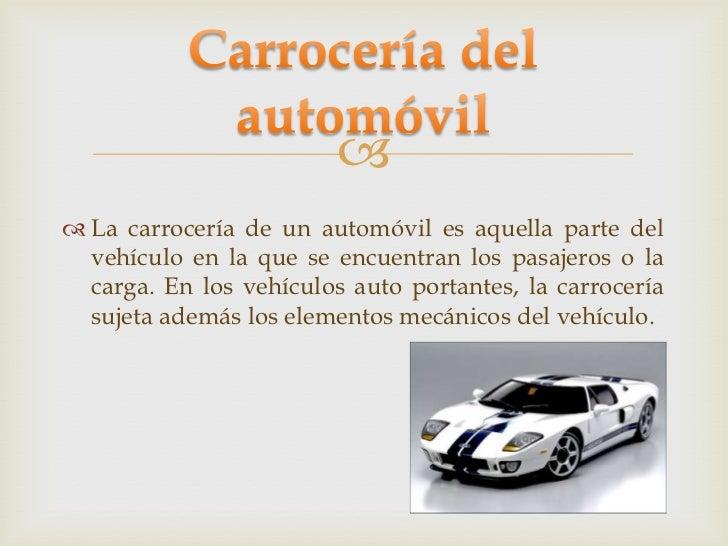  La carrocería de un automóvil es aquella parte del  vehículo en la que se encuentran los pasajeros o la  carga. En los ...