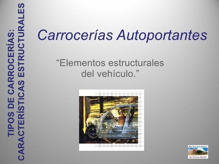 """Carrocerías Autoportantes """" Elementos estructurales del vehículo."""" TIPOS DE CARROCERÍAS:  CARACTERÍSTICAS ESTRUCTURALES"""