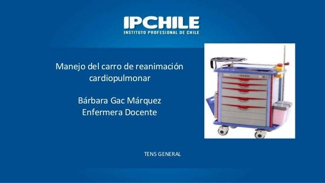 Manejo del carro de reanimación cardiopulmonar Bárbara Gac Márquez Enfermera Docente TENS GENERAL