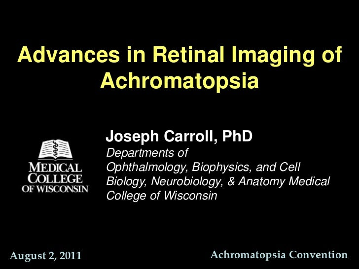 Advances in Retinal Imaging of Achromatopsia<br />Joseph Carroll, PhD<br />Departments of Ophthalmology, Biophysics, and C...