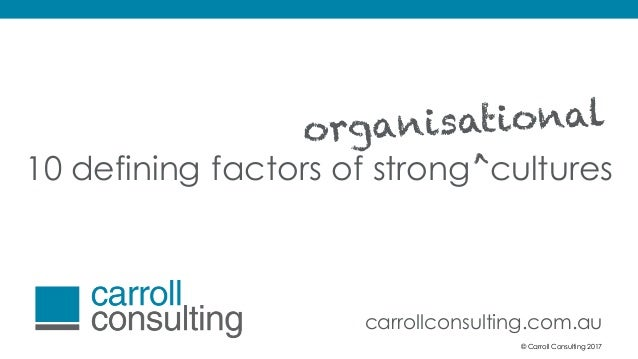 © Carroll Consulting 2017 10 defining factors of strong cultures > carrollconsulting.com.au © Carroll Consulting 2017