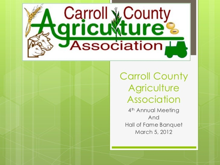 Carroll County Agriculture Association  4th Annual Meeting           And Hall of Fame Banquet     March 5, 2012