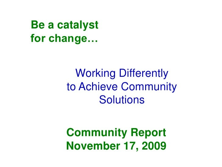 Be a catalyst for change…           Working Differently       to Achieve Community              Solutions        Community...