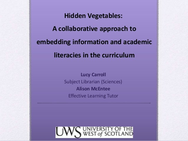 Hidden Vegetables: A collaborative approach to embedding information and academic literacies in the curriculum Lucy Carrol...