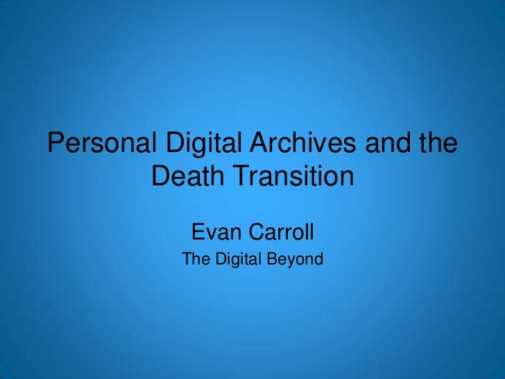 Personal Digital Archives and the Death Transition<br />Evan Carroll<br />The Digital Beyond<br />