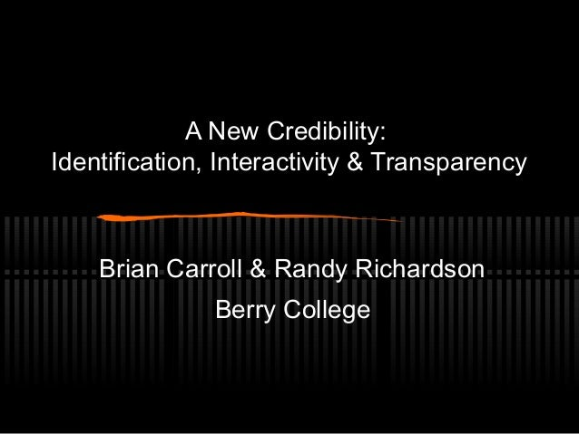 A New Credibility: Identification, Interactivity & Transparency Brian Carroll & Randy Richardson Berry College