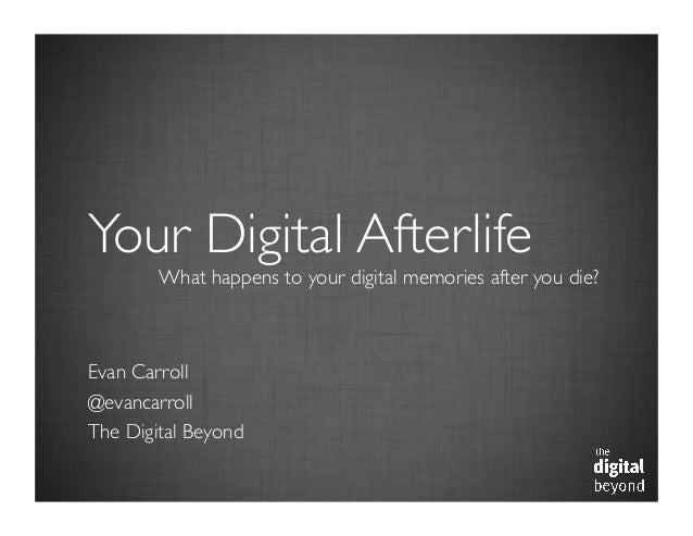 Your Digital Afterlife	   What happens to your digital memories after you die?	   Evan Carroll	  @evancarroll	  The Digita...