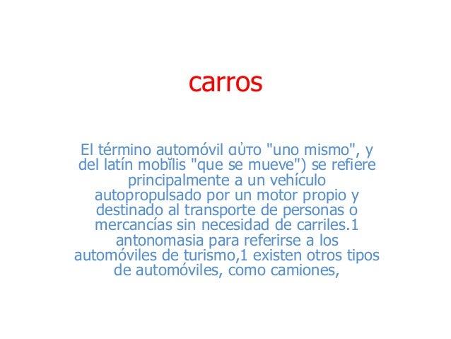 """carros El término automóvil αὐτο """"uno mismo"""", y del latín mobĭlis """"que se mueve"""") se refiere principalmente a un vehículo ..."""