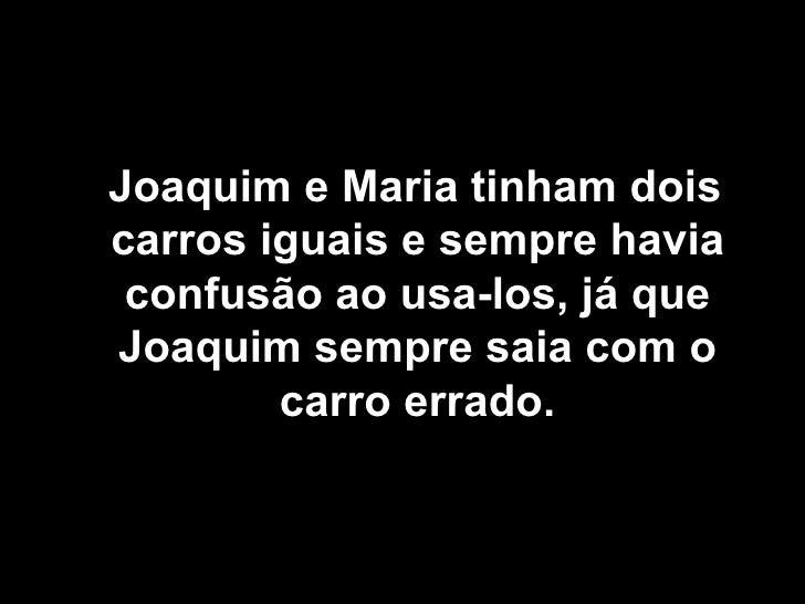 <ul><li>Joaquim e Maria tinham dois carros iguais e sempre havia confusão ao usa-los, já que Joaquim sempre saia com o car...