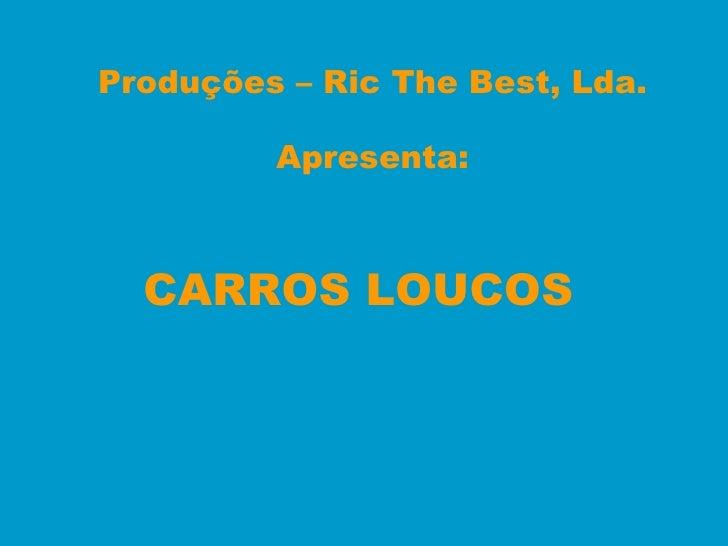 Produções – Ric The Best, Lda. Apresenta: CARROS LOUCOS