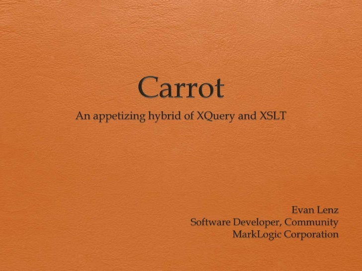 Carrot<br />An appetizing hybrid of XQuery and XSLT<br />Evan Lenz<br />Software Developer, Community<br />MarkLogic Corpo...