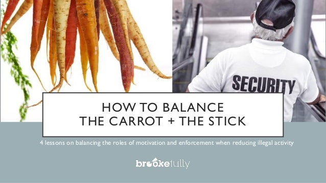 HOW TO BALANCE THE CARROT + THE STICK 4 lessons on balancing the roles of motivation and enforcement when reducing illegal...