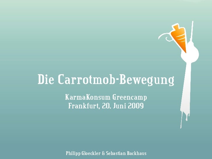 Die Carrotmob-Bewegung    KarmaKonsum Greencamp     Frankfurt, 20. Juni 2009    Philipp Gloeckler & Sebastian Backhaus