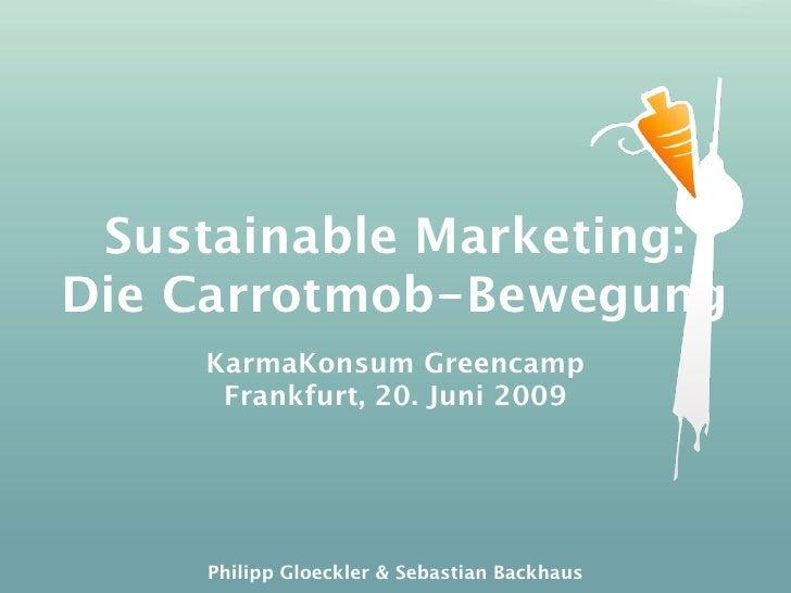 Sustainable Marketing: Die Carrotmob-Bewegung     KarmaKonsum Greencamp      Frankfurt, 20. Juni 2009          Philipp Glo...