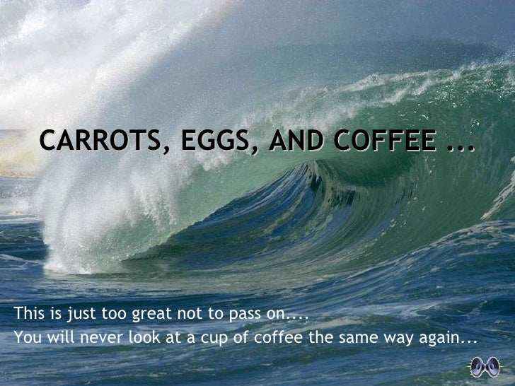 This is just too great not to pass on.... You will never look at a cup of coffee the same way again... CARROTS, EGGS, AND ...