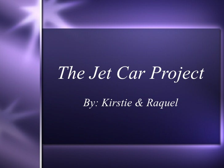 The Jet Car Project By: Kirstie & Raquel