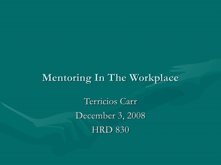 Mentoring In The Workplace Terricios Carr December 3, 2008 HRD 830