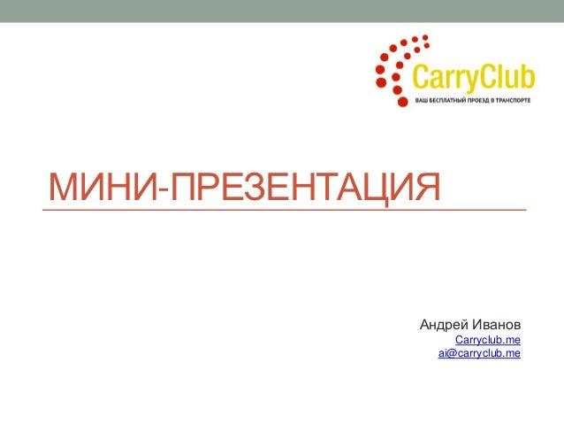 МИНИ-ПРЕЗЕНТАЦИЯ Андрей Иванов Carryclub.me ai@carryclub.me