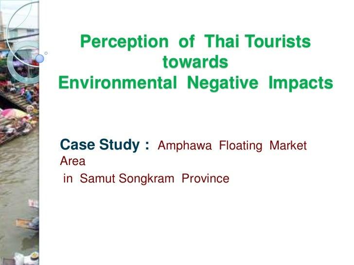 Perception of Thai Tourists           towardsEnvironmental Negative ImpactsCase Study : Amphawa Floating MarketAreain Samu...