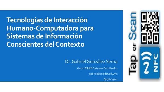 Tecnologías de Interacción Humano-Computadora para Sistemas de Información Conscientes del Contexto Dr. Gabriel González S...