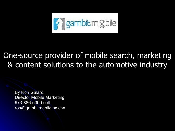 One-source provider of mobile search, marketing & content solutions to the automotive industry By Ron Galardi Director Mob...
