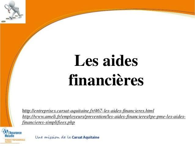 Les aides financières http://entreprises.carsat-aquitaine.fr/467-les-aides-financieres.html http://www.ameli.fr/employeurs...