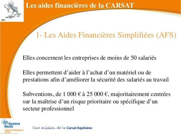 1- Les Aides Financières Simplifiées (AFS) Les aides financières de la CARSAT Elles concernent les entreprises de moins de...