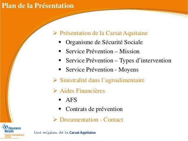  Présentation de la Carsat Aquitaine  Organisme de Sécurité Sociale  Service Prévention – Mission  Service Prévention ...