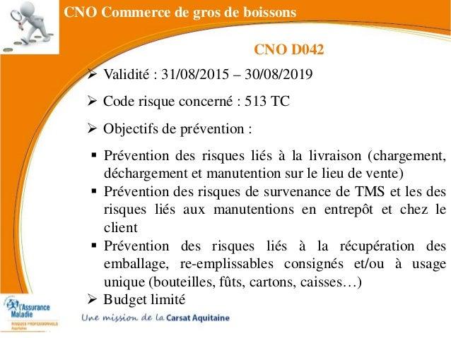 CNO Commerce de gros de boissons  Validité : 31/08/2015 – 30/08/2019  Code risque concerné : 513 TC  Objectifs de préve...