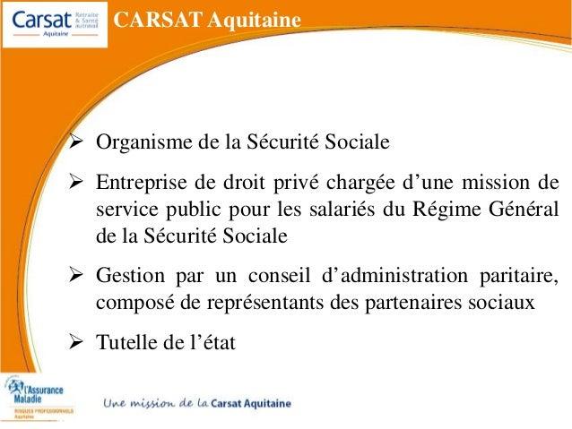  Organisme de la Sécurité Sociale  Entreprise de droit privé chargée d'une mission de service public pour les salariés d...