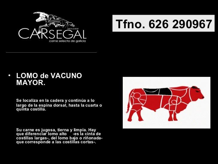Tfno. 626 290967• LOMO de VACUNO  MAYOR. Se localiza en la cadera y continúa a lo largo de la espina dorsal, hasta la cuar...