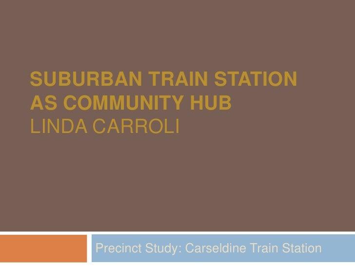 SUBURBAN TRAIN STATION AS COMMUNITY HUB LINDA CARROLI          Precinct Study: Carseldine Train Station