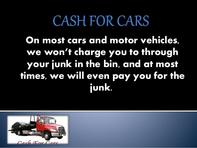 On most cars and motor vehicles, we won't charge you to through your junk in the bin, and at most times, we will even pay ...