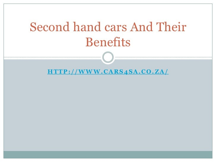 Second hand cars And Their         Benefits  HTTP://WWW.CARS4SA.CO.ZA/