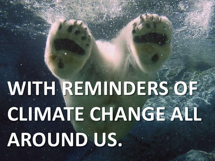 WITH REMINDERS OF CLIMATE CHANGE ALL AROUND US.<br />