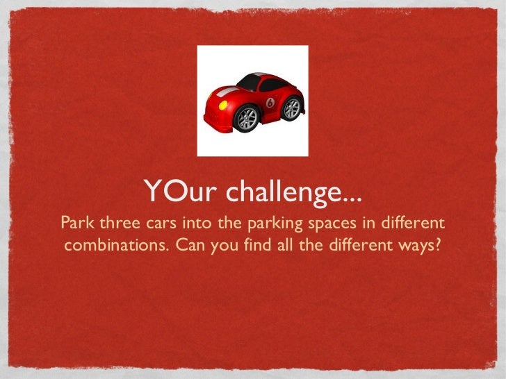 YOur challenge...Park three cars into the parking spaces in differentcombinations. Can you find all the different ways?