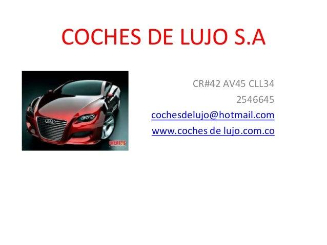 COCHES DE LUJO S.A CR#42 AV45 CLL34 2546645 cochesdelujo@hotmail.com www.coches de lujo.com.co