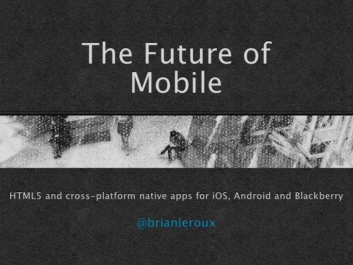 The Future of                 MobileHTML5 and cross-platform native apps for iOS, Android and Blackberry                  ...