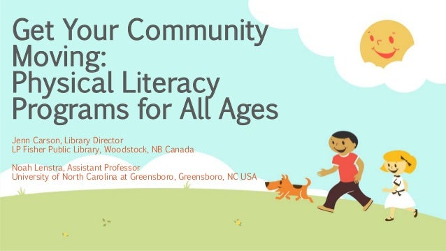 Get Your Community Moving: Physical Literacy Programs for All Ages Jenn Carson, Library Director LP Fisher Public Library,...