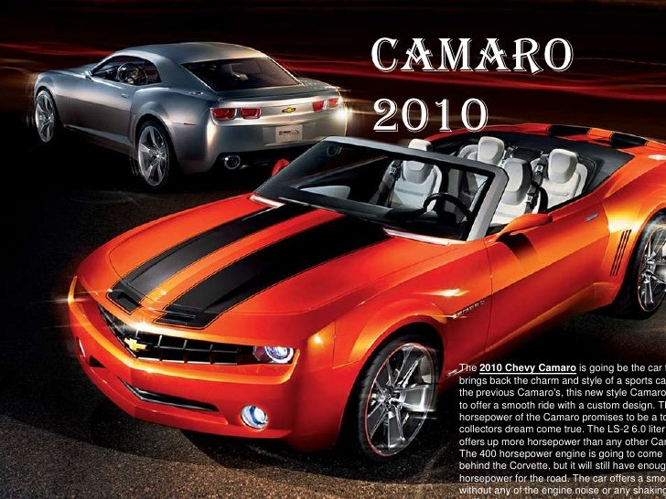Camaro 2010<br />The 2010 Chevy Camaro is going be the car that brings back the charm and style of a sports car. Unlike th...